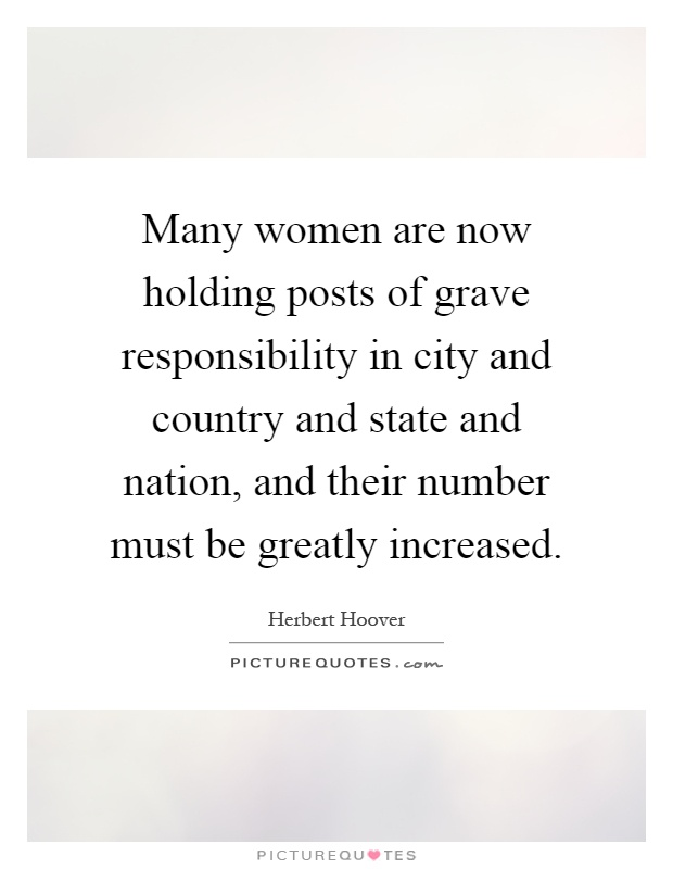 Many women are now holding posts of grave responsibility in city and country and state and nation, and their number must be greatly increased Picture Quote #1
