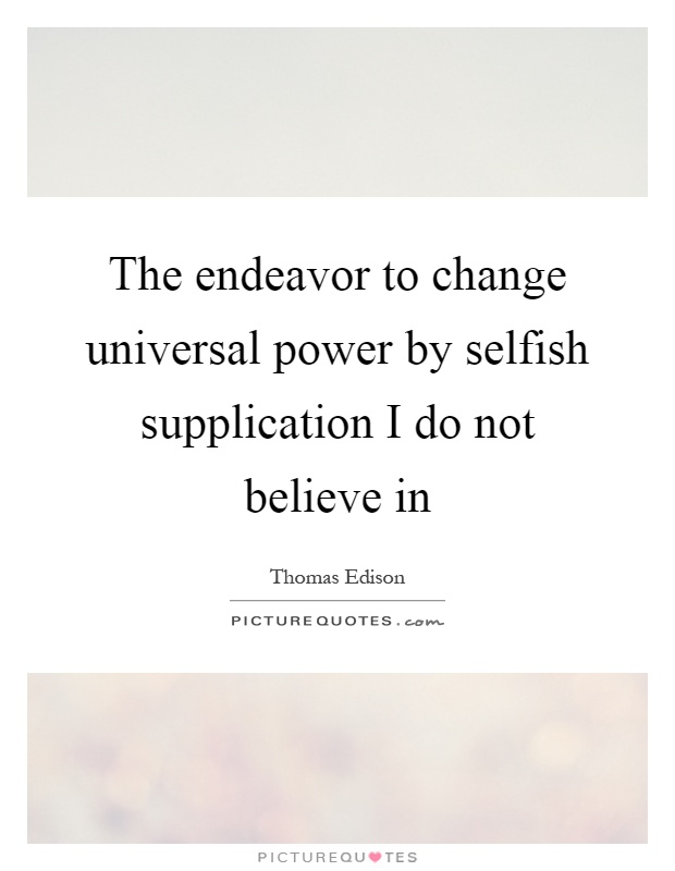 The endeavor to change universal power by selfish supplication I do not believe in Picture Quote #1