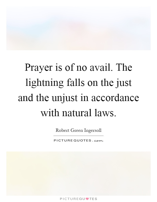 Prayer is of no avail. The lightning falls on the just and the unjust in accordance with natural laws Picture Quote #1