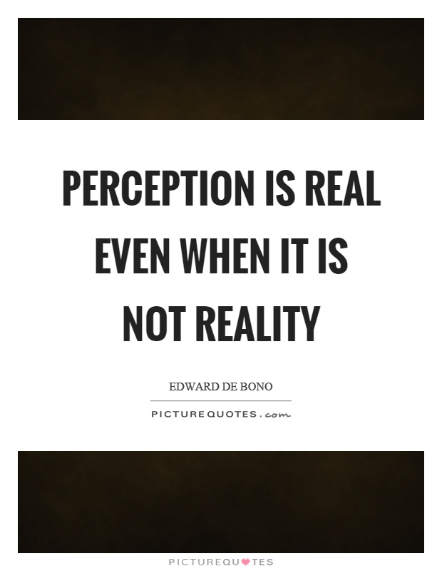 Perception is real even when it is not reality Picture Quote #1