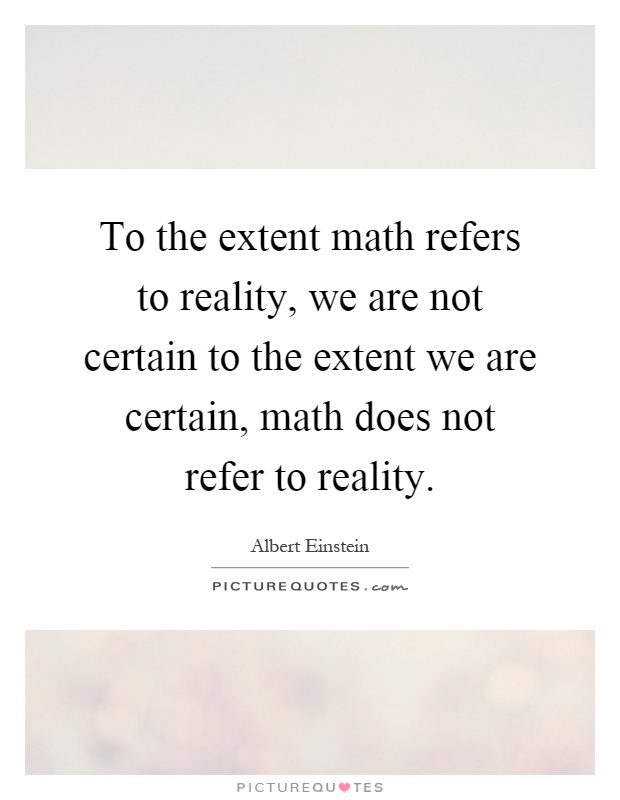 To the extent math refers to reality, we are not certain to the extent we are certain, math does not refer to reality Picture Quote #1
