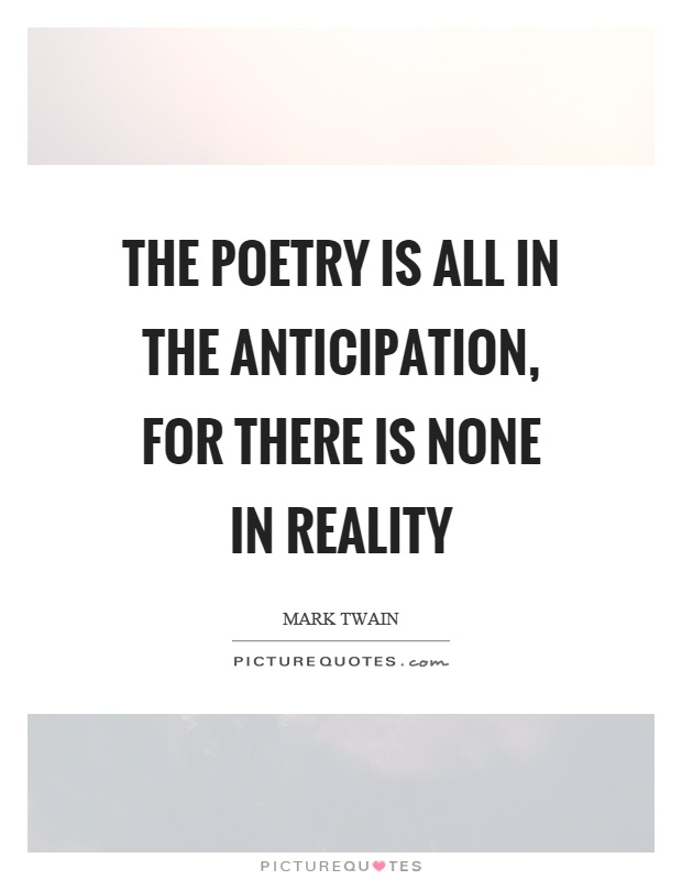 The poetry is all in the anticipation, for there is none in reality Picture Quote #1
