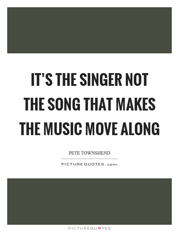 It's the singer not the song that makes the music move along Picture Quote #1