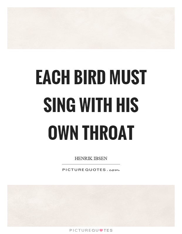 Each bird must sing with his own throat Picture Quote #1