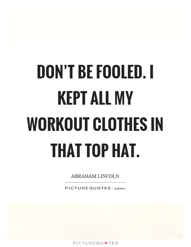 Don't be fooled. I kept all my workout clothes in that top hat Picture Quote #1