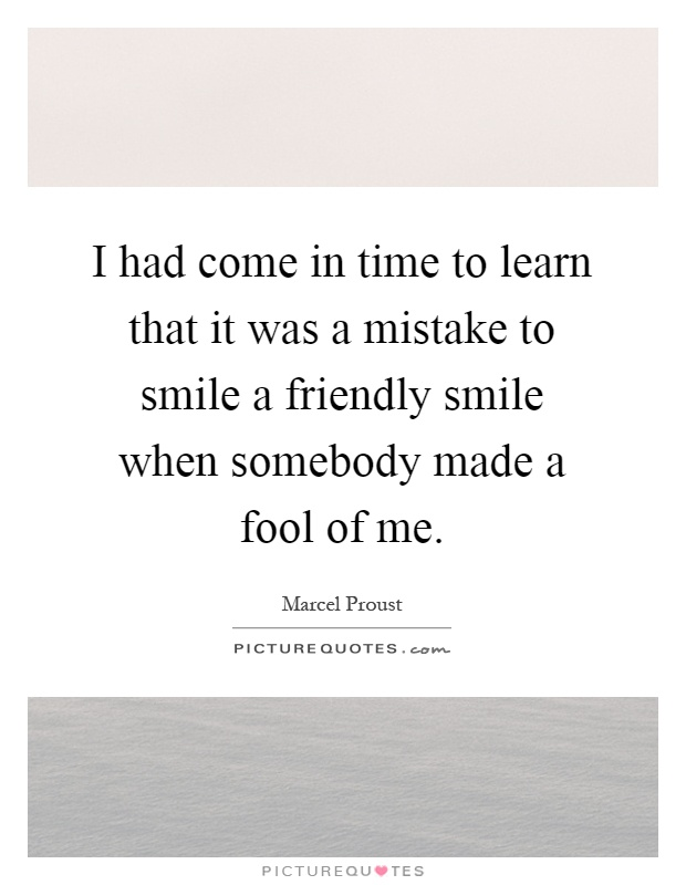 I had come in time to learn that it was a mistake to smile a friendly smile when somebody made a fool of me Picture Quote #1