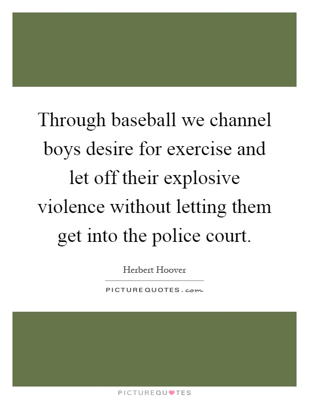 Through baseball we channel boys desire for exercise and let off their explosive violence without letting them get into the police court Picture Quote #1