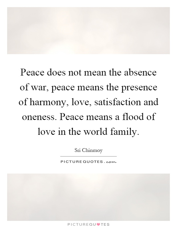 Peace does not mean the absence of war, peace means the presence of harmony, love, satisfaction and oneness. Peace means a flood of love in the world family Picture Quote #1