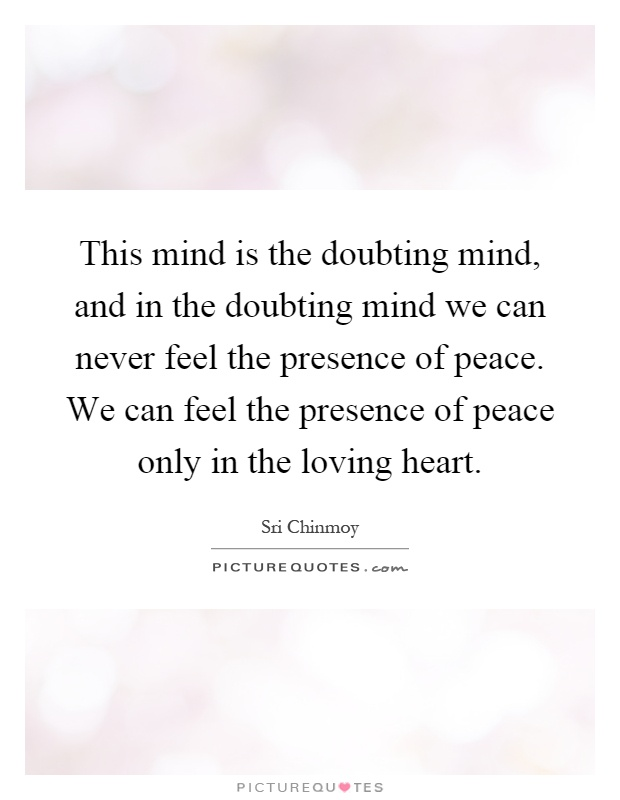 This mind is the doubting mind, and in the doubting mind we can never feel the presence of peace. We can feel the presence of peace only in the loving heart Picture Quote #1