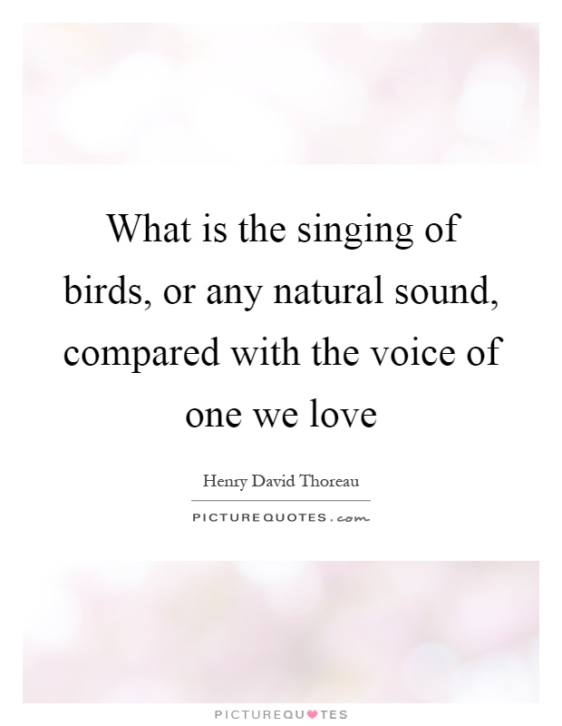What is the singing of birds, or any natural sound, compared with the voice of one we love Picture Quote #1