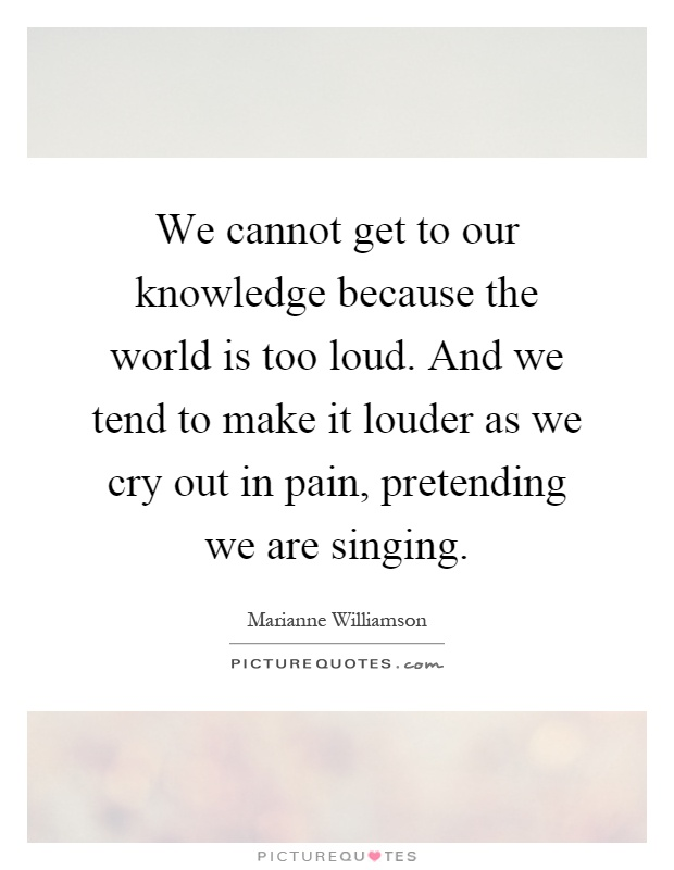 We cannot get to our knowledge because the world is too loud. And we tend to make it louder as we cry out in pain, pretending we are singing Picture Quote #1