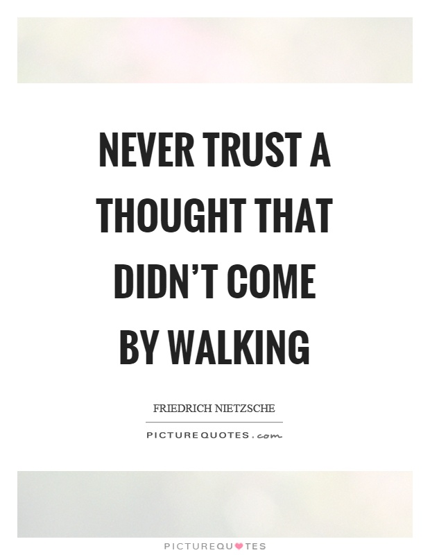 Never trust a thought that didn't come by walking Picture Quote #1