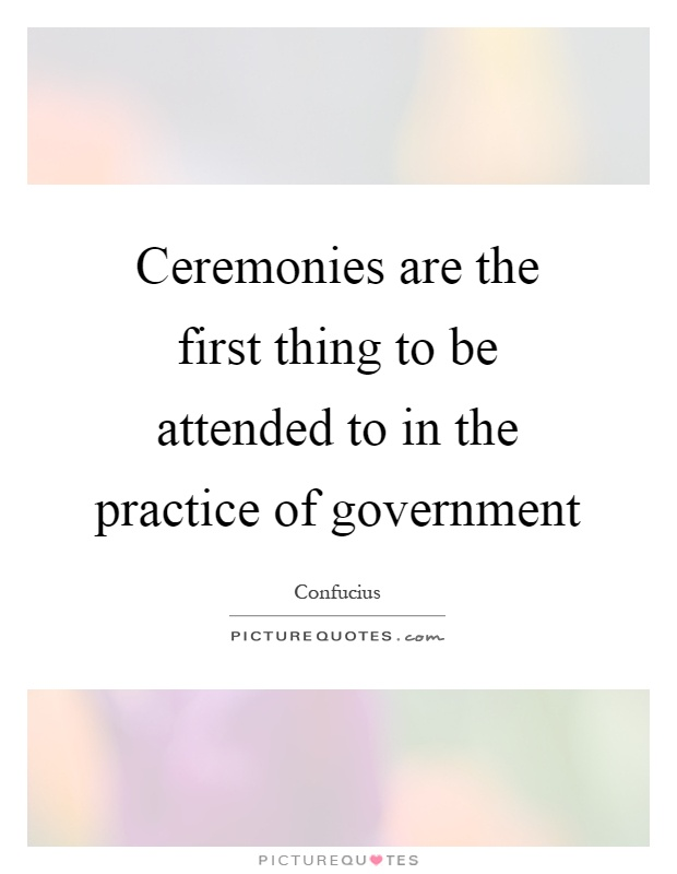 Ceremonies are the first thing to be attended to in the practice of government Picture Quote #1