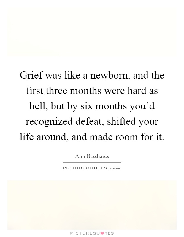 Grief was like a newborn, and the first three months were hard as hell, but by six months you'd recognized defeat, shifted your life around, and made room for it Picture Quote #1