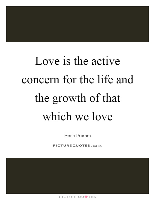 Love is the active concern for the life and the growth of that which we love Picture Quote #1