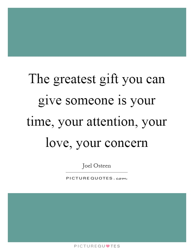 The greatest gift you can give someone is your time, your attention, your love, your concern Picture Quote #1