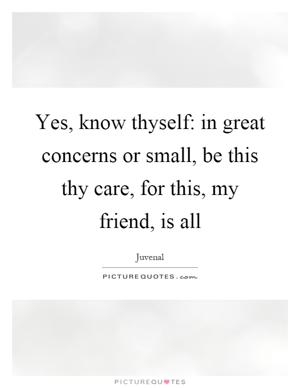 Yes, know thyself: in great concerns or small, be this thy care, for this, my friend, is all Picture Quote #1