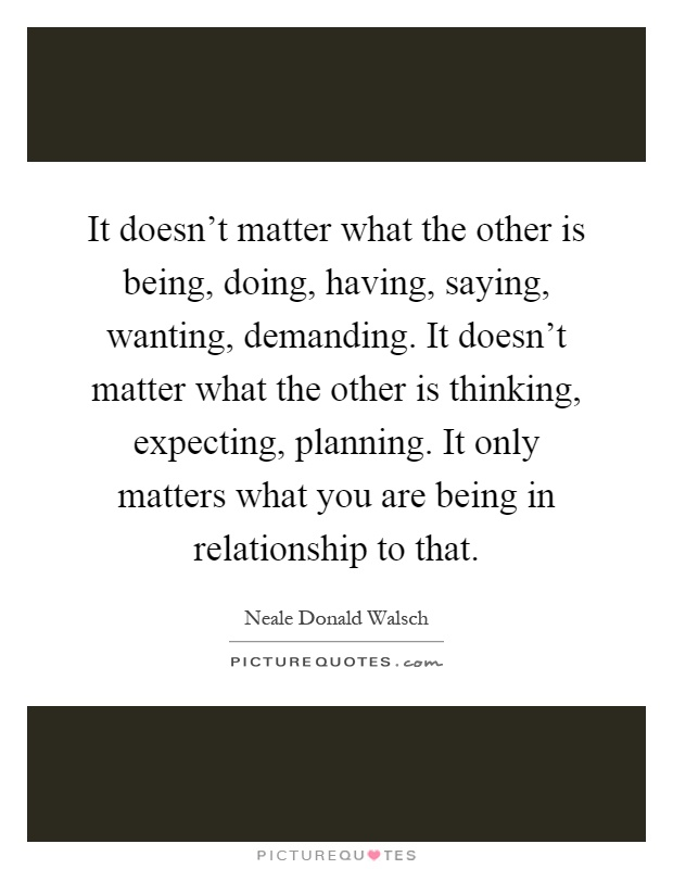 It doesn't matter what the other is being, doing, having, saying, wanting, demanding. It doesn't matter what the other is thinking, expecting, planning. It only matters what you are being in relationship to that Picture Quote #1