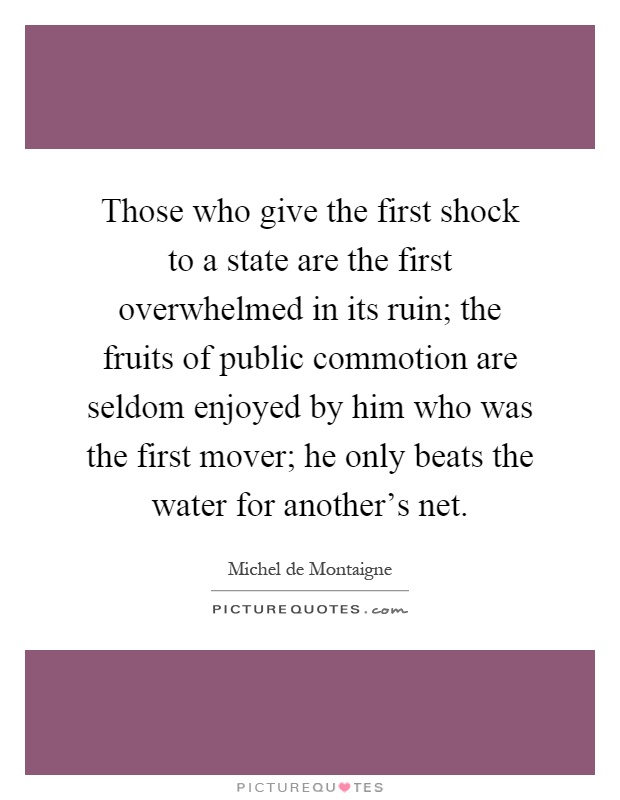 Those who give the first shock to a state are the first overwhelmed in its ruin; the fruits of public commotion are seldom enjoyed by him who was the first mover; he only beats the water for another's net Picture Quote #1