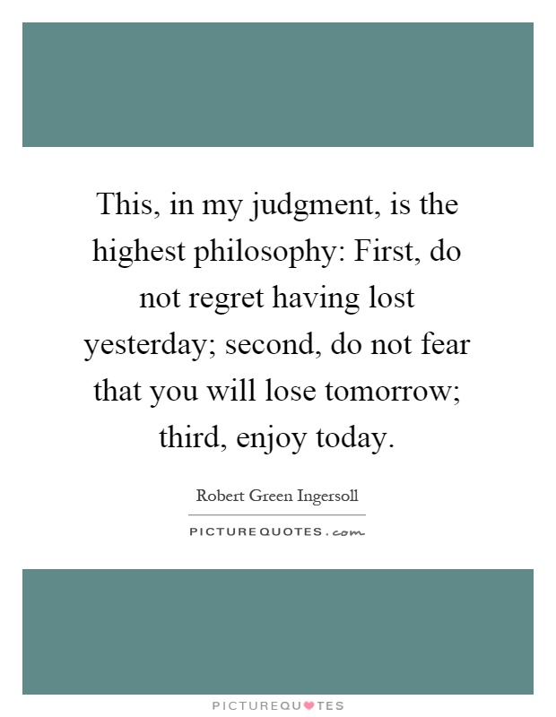 This, in my judgment, is the highest philosophy: First, do not regret having lost yesterday; second, do not fear that you will lose tomorrow; third, enjoy today Picture Quote #1