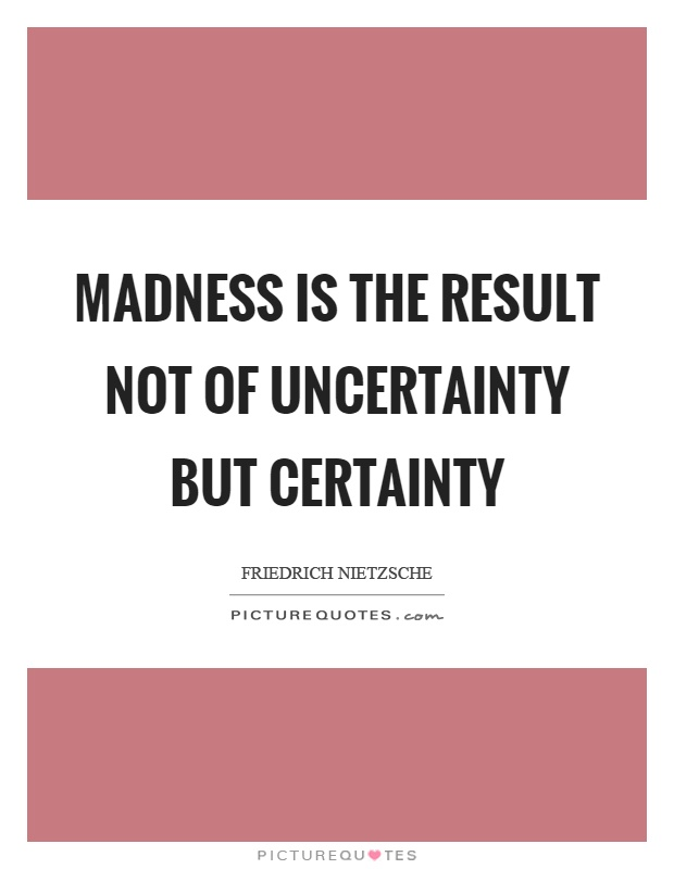 Madness is the result not of uncertainty but certainty Picture Quote #1