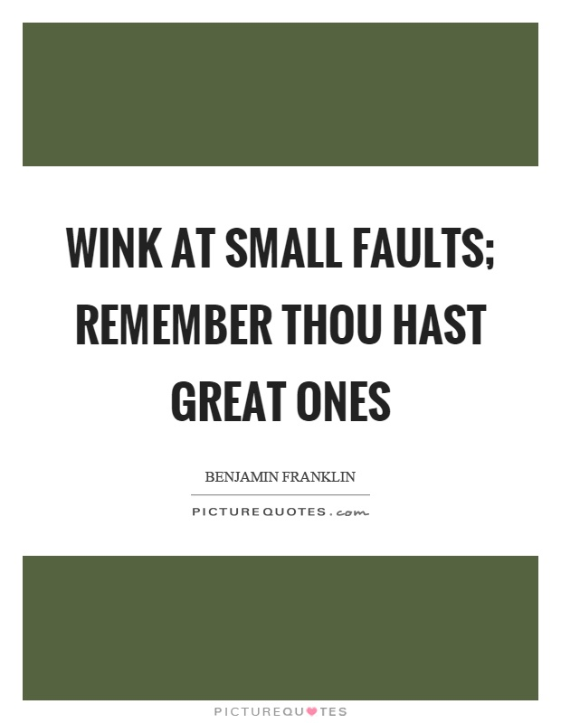 Wink at small faults; remember thou hast great ones Picture Quote #1