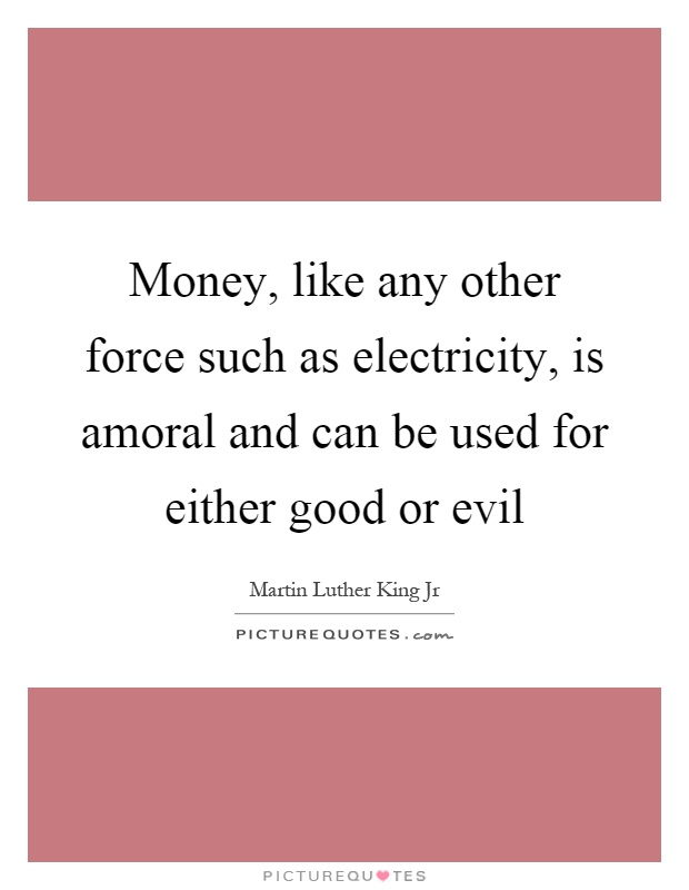 Money, like any other force such as electricity, is amoral and can be used for either good or evil Picture Quote #1