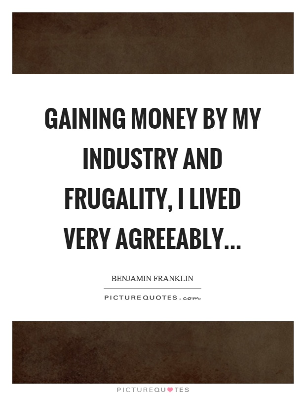 Gaining money by my industry and frugality, I lived very agreeably Picture Quote #1