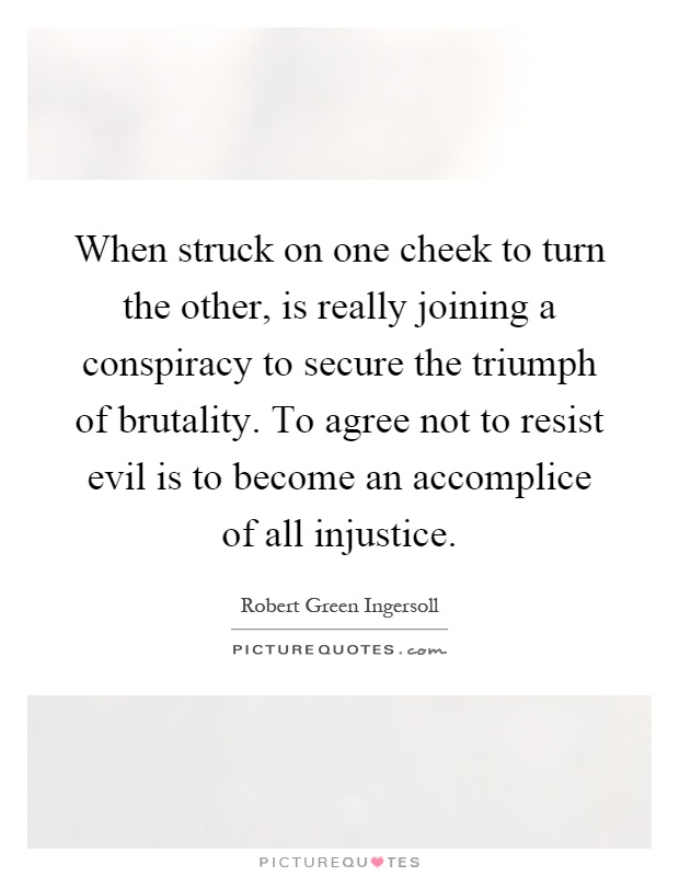 When struck on one cheek to turn the other, is really joining a conspiracy to secure the triumph of brutality. To agree not to resist evil is to become an accomplice of all injustice Picture Quote #1