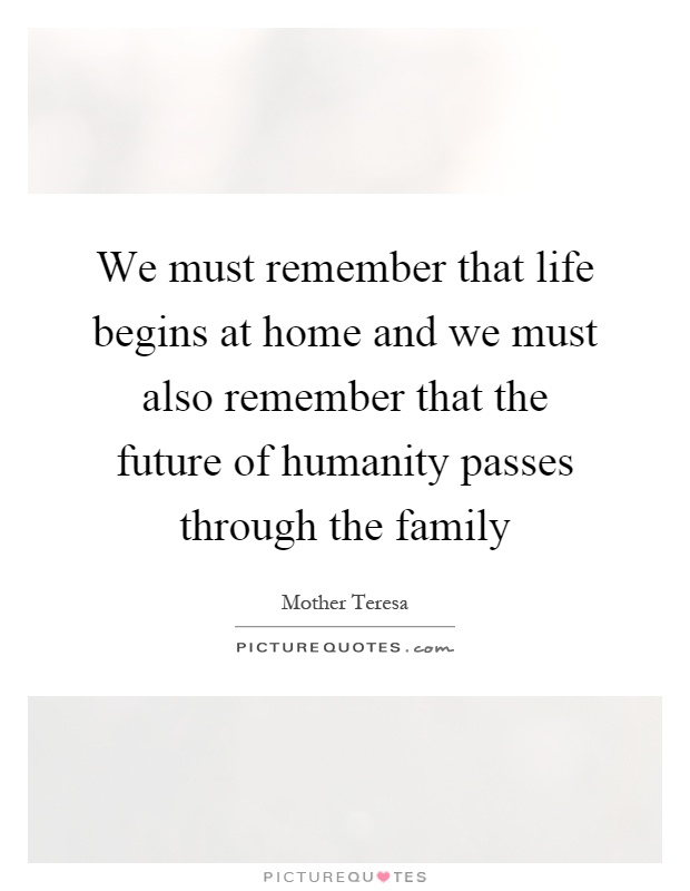 We must remember that life begins at home and we must also remember that the future of humanity passes through the family Picture Quote #1