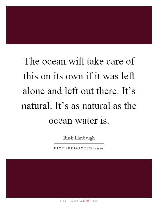 The ocean will take care of this on its own if it was left alone and left out there. It's natural. It's as natural as the ocean water is Picture Quote #1