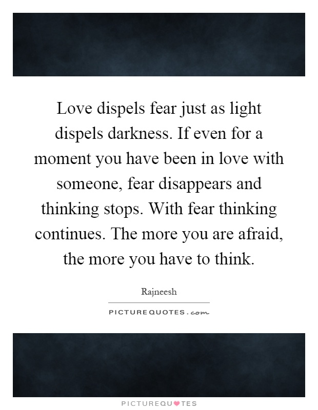 Love dispels fear just as light dispels darkness. If even for a moment you have been in love with someone, fear disappears and thinking stops. With fear thinking continues. The more you are afraid, the more you have to think Picture Quote #1