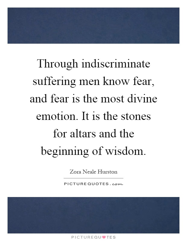 Through indiscriminate suffering men know fear, and fear is the most divine emotion. It is the stones for altars and the beginning of wisdom Picture Quote #1