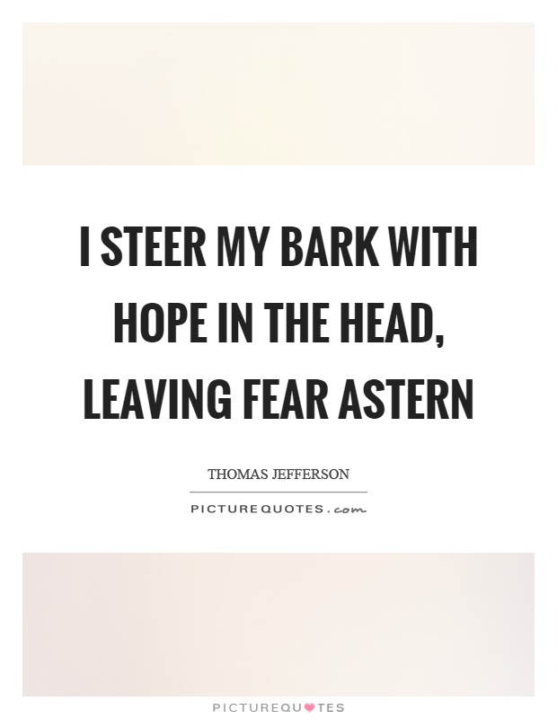 I steer my bark with hope in the head, leaving fear astern Picture Quote #1