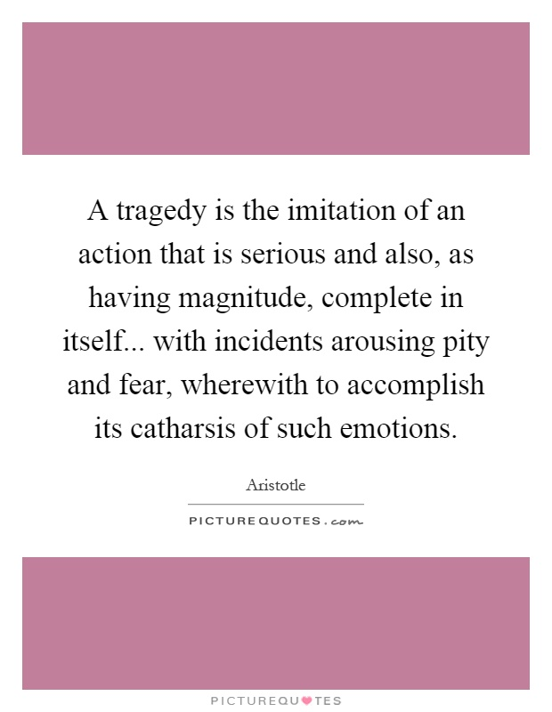 A tragedy is the imitation of an action that is serious and also, as having magnitude, complete in itself... with incidents arousing pity and fear, wherewith to accomplish its catharsis of such emotions Picture Quote #1