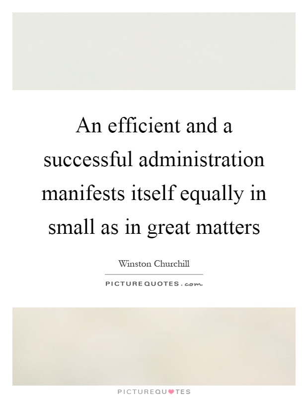 An efficient and a successful administration manifests itself equally in small as in great matters Picture Quote #1