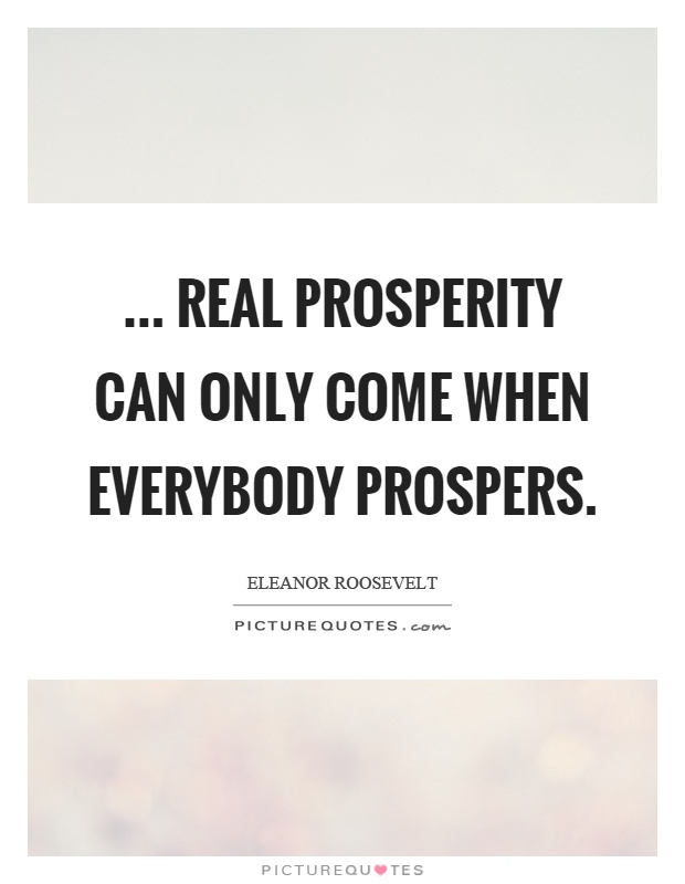 ... real prosperity can only come when everybody prospers Picture Quote #1