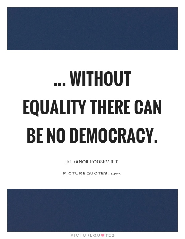 ... without equality there can be no democracy Picture Quote #1