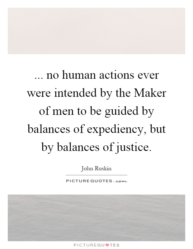 ... no human actions ever were intended by the Maker of men to be guided by balances of expediency, but by balances of justice Picture Quote #1