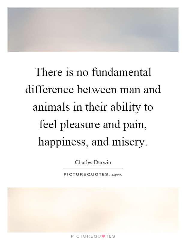 There is no fundamental difference between man and animals in their ability to feel pleasure and pain, happiness, and misery Picture Quote #1