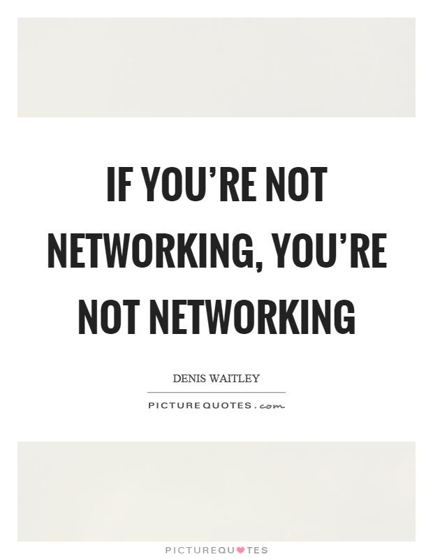 If you're not networking, you're not networking Picture Quote #1