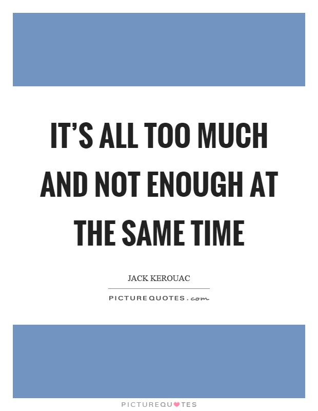 It's all too much and not enough at the same time Picture Quote #1