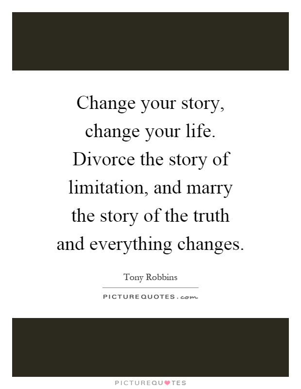 Change your story, change your life. Divorce the story of limitation, and marry the story of the truth and everything changes Picture Quote #1