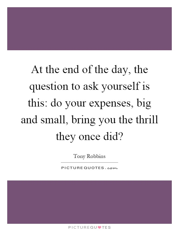 At the end of the day, the question to ask yourself is this: do your expenses, big and small, bring you the thrill they once did? Picture Quote #1