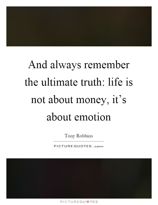 And Always Remember The Ultimate Truth: Life Is Not About Money, Itu0027s About  Emotion