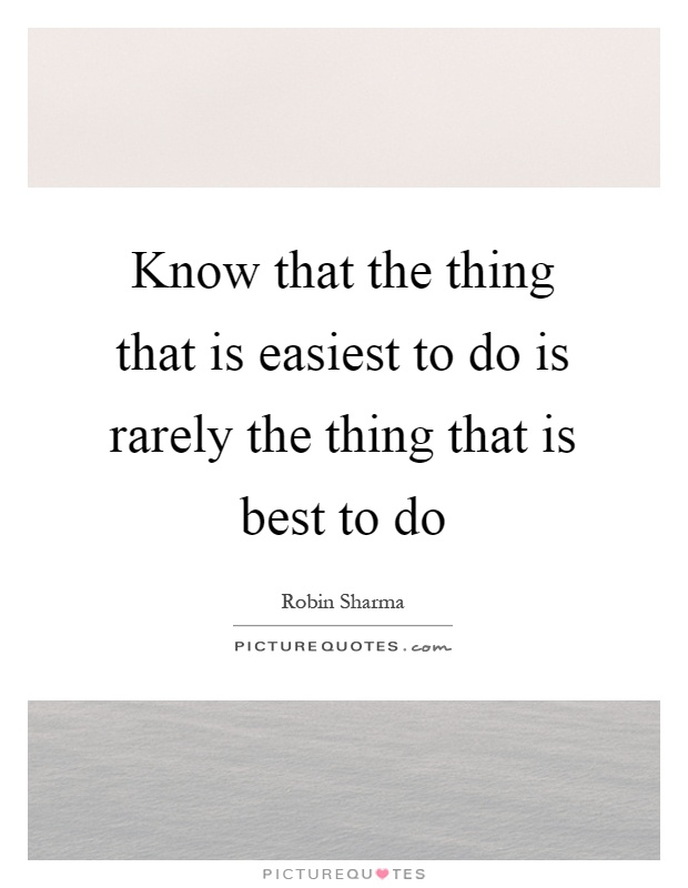 Know that the thing that is easiest to do is rarely the thing that is best to do Picture Quote #1
