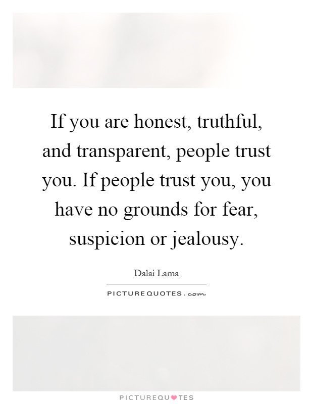 If you are honest, truthful, and transparent, people trust you. If people trust you, you have no grounds for fear, suspicion or jealousy Picture Quote #1