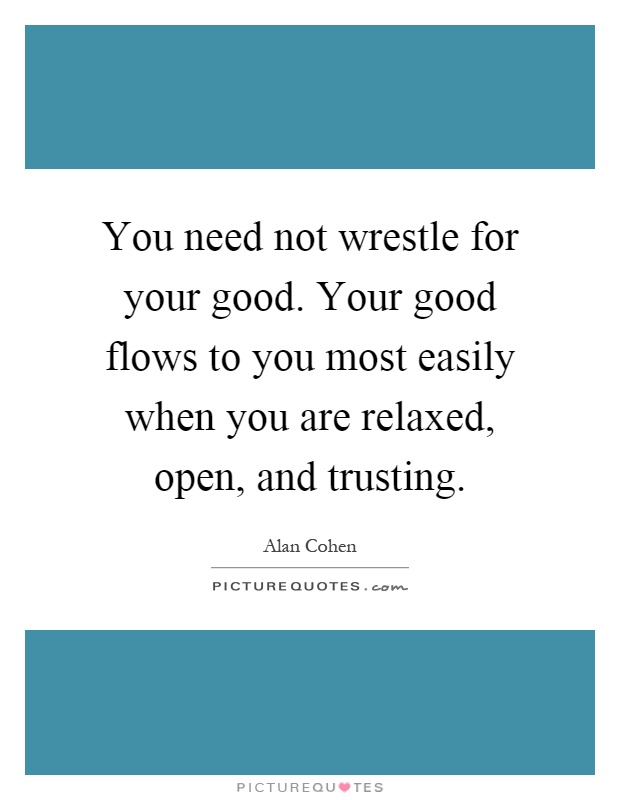 You need not wrestle for your good. Your good flows to you most easily when you are relaxed, open, and trusting Picture Quote #1