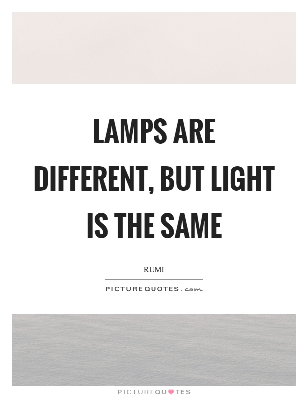 Lamps are different, but light is the same Picture Quote #1