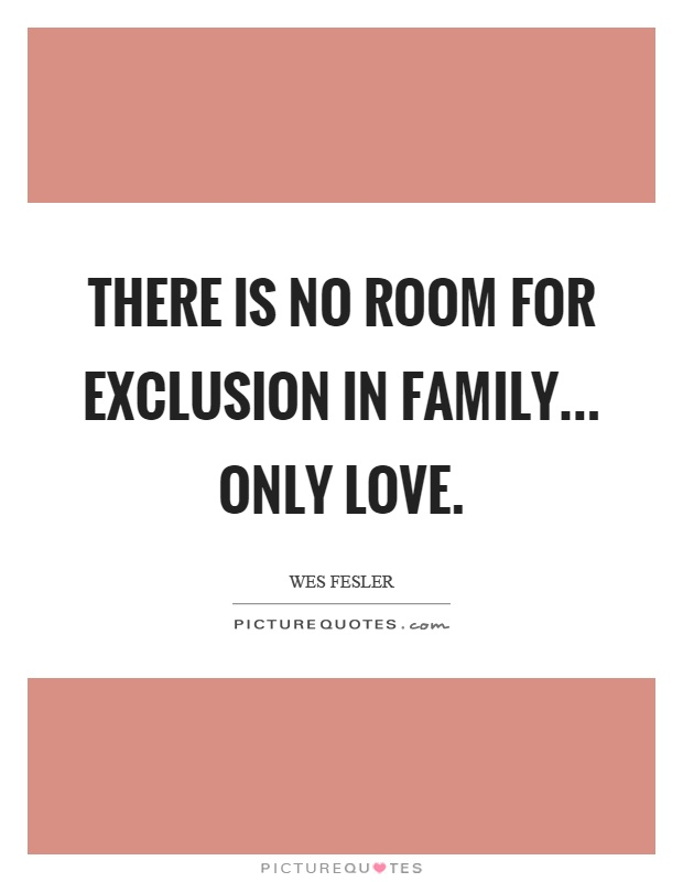 There is no room for exclusion in family... only love Picture Quote #1